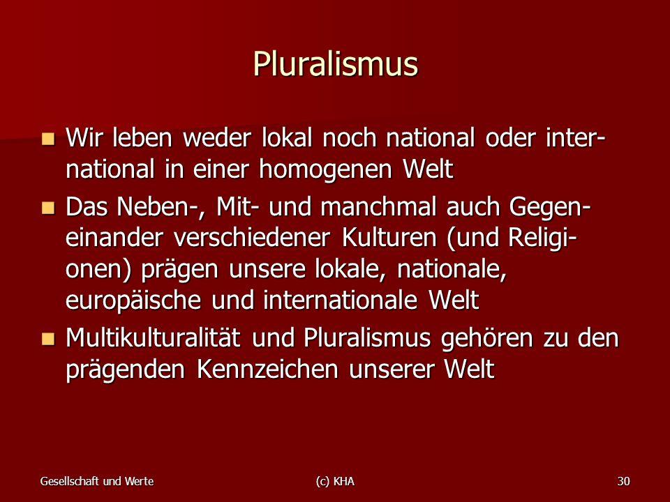 Gesellschaft und Werte(c) KHA30 Pluralismus Wir leben weder lokal noch national oder inter- national in einer homogenen Welt Wir leben weder lokal noc