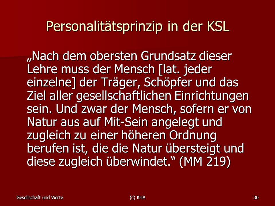 Gesellschaft und Werte(c) KHA36 Personalitätsprinzip in der KSL Nach dem obersten Grundsatz dieser Lehre muss der Mensch [lat. jeder einzelne] der Trä