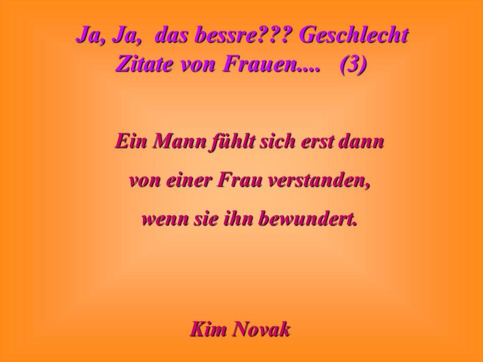 Ja, Ja, das bessre??? Geschlecht Zitate von Frauen.... (3) Ein Mann fühlt sich erst dann von einer Frau verstanden, wenn sie ihn bewundert. Kim Novak