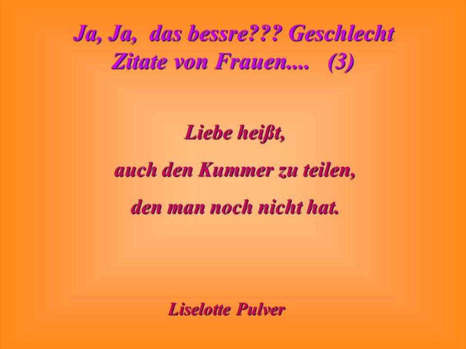 Ja, Ja, das bessre??? Geschlecht Zitate von Frauen.... (3) Liebe heißt, auch den Kummer zu teilen, den man noch nicht hat. Liselotte Pulver