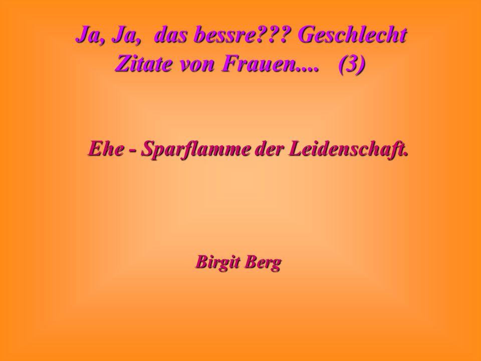 Ja, Ja, das bessre??? Geschlecht Zitate von Frauen.... (3) Ehe - Sparflamme der Leidenschaft. Birgit Berg
