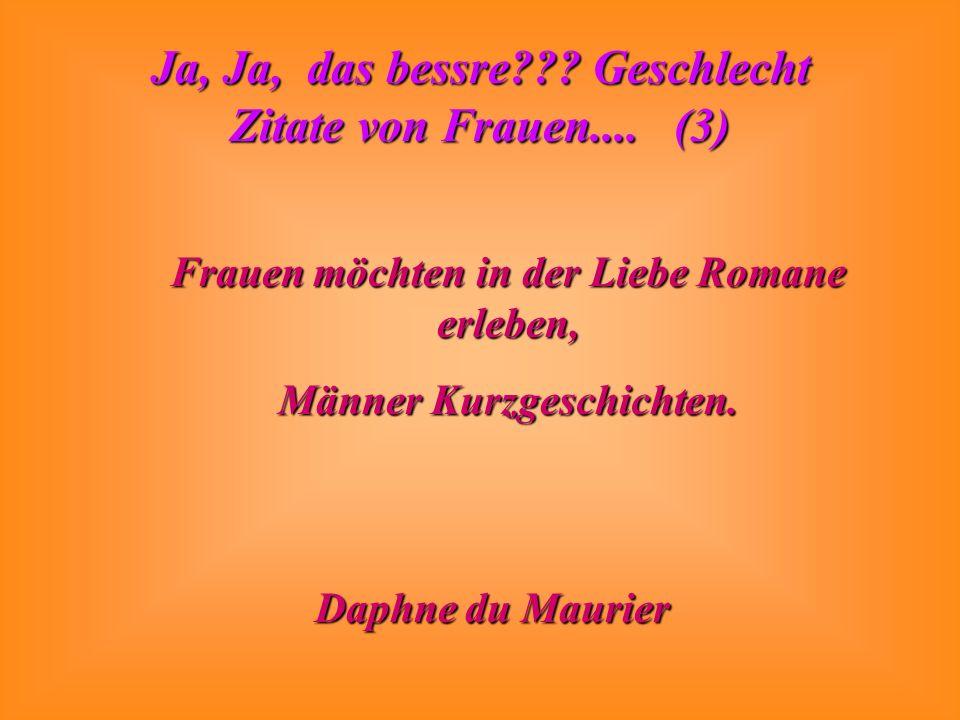 Ja, Ja, das bessre??? Geschlecht Zitate von Frauen.... (3) Frauen möchten in der Liebe Romane erleben, Männer Kurzgeschichten. Daphne du Maurier