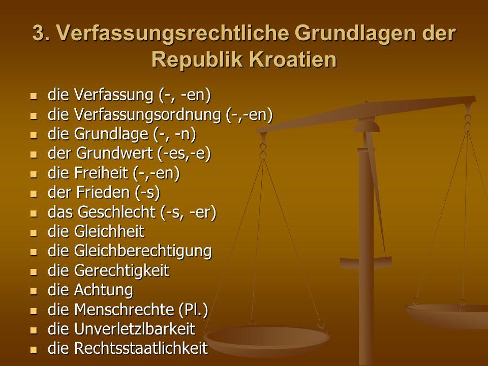 3. Verfassungsrechtliche Grundlagen der Republik Kroatien die Verfassung (-, -en) die Verfassung (-, -en) die Verfassungsordnung (-,-en) die Verfassun