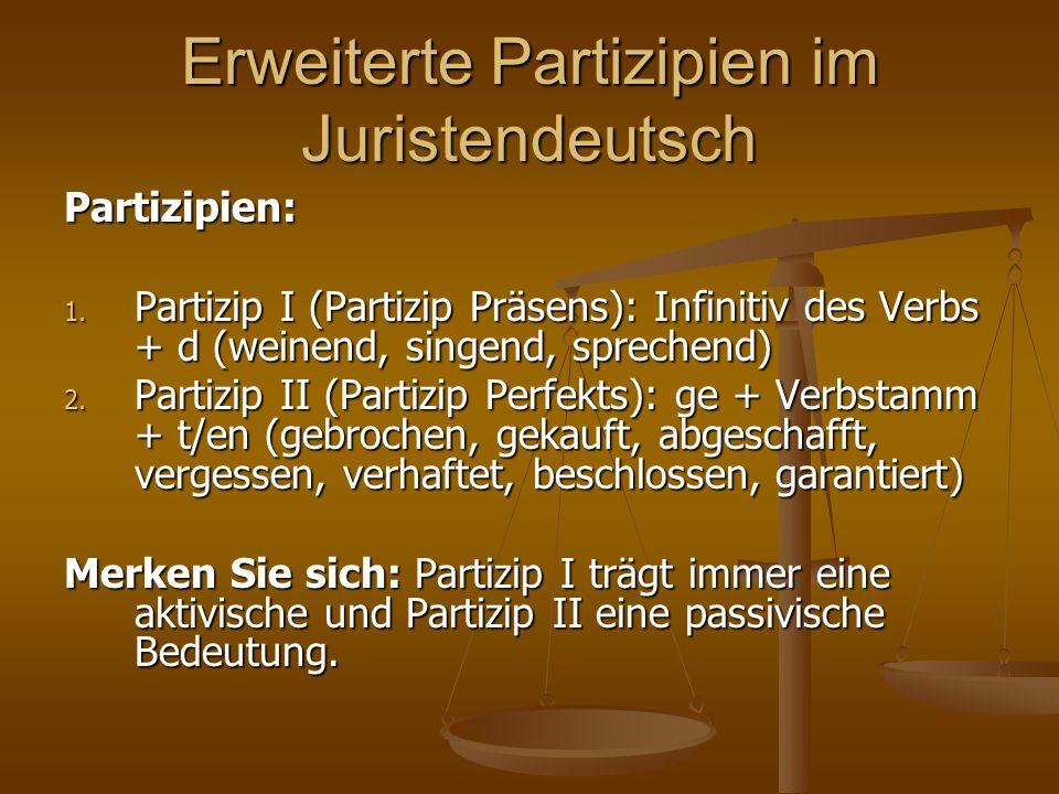 Erweiterte Partizipien im Juristendeutsch Partizipien: 1. Partizip I (Partizip Präsens): Infinitiv des Verbs + d (weinend, singend, sprechend) 2. Part