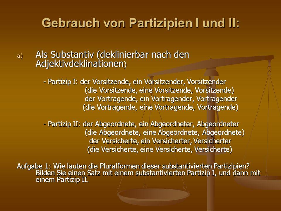 Gebrauch von Partizipien I und II: a) Als Substantiv (deklinierbar nach den Adjektivdeklinationen ) - Partizip I: der Vorsitzende, ein Vorsitzender, V