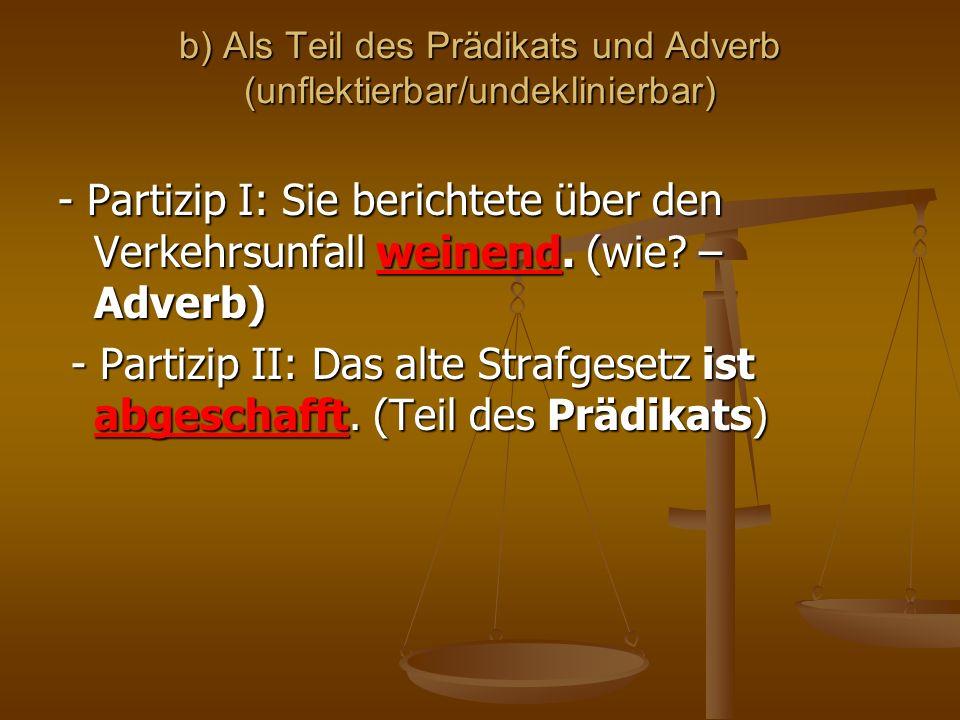 b) Als Teil des Prädikats und Adverb (unflektierbar/undeklinierbar) - Partizip I: Sie berichtete über den Verkehrsunfall weinend. (wie? – Adverb) - Pa