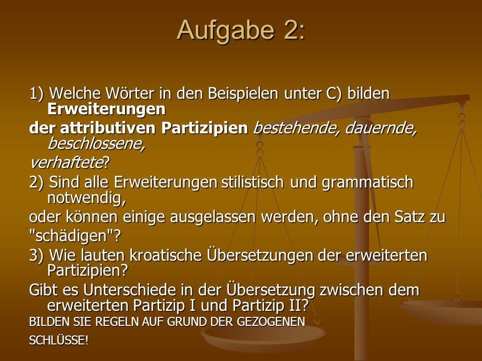 Aufgabe 2: 1) Welche Wörter in den Beispielen unter C) bilden Erweiterungen der attributiven Partizipien bestehende, dauernde, beschlossene, verhaftet