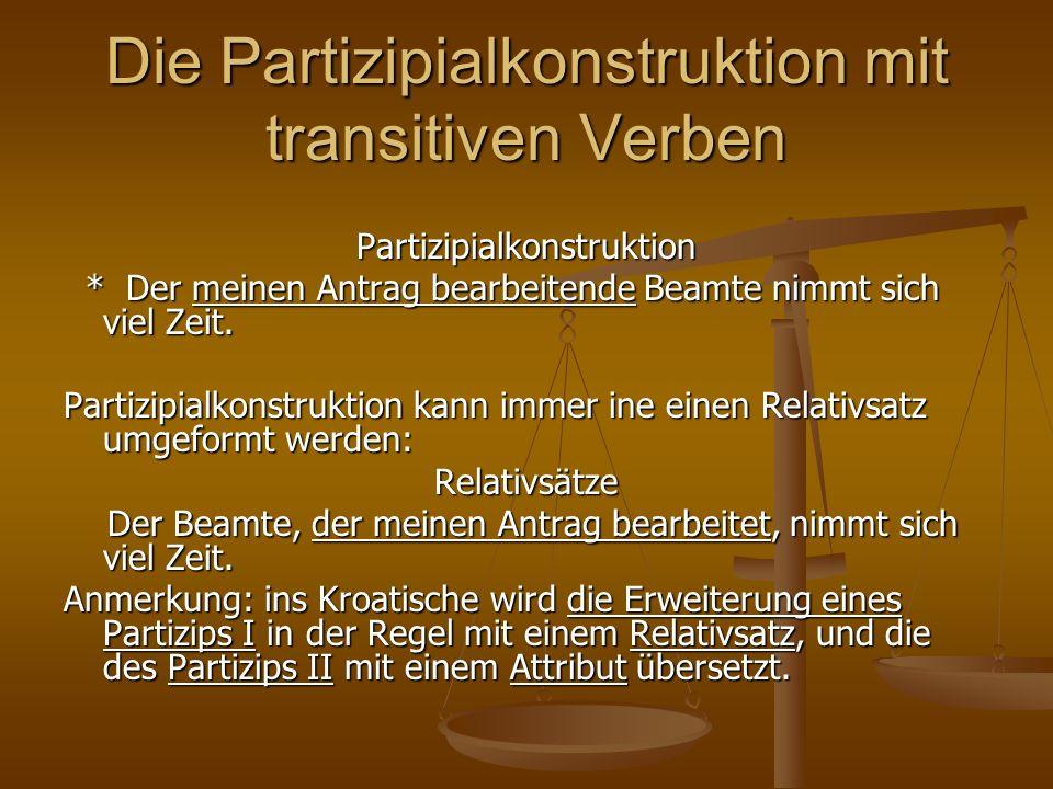 Die Partizipialkonstruktion mit transitiven Verben Partizipialkonstruktion * Der meinen Antrag bearbeitende Beamte nimmt sich viel Zeit. * Der meinen