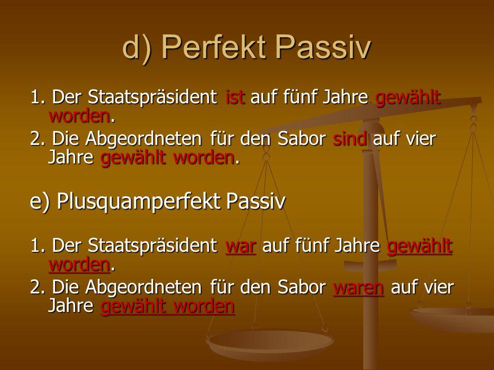 d) Perfekt Passiv 1. Der Staatspräsident ist auf fünf Jahre gewählt worden. 2. Die Abgeordneten für den Sabor sind auf vier Jahre gewählt worden. e) P