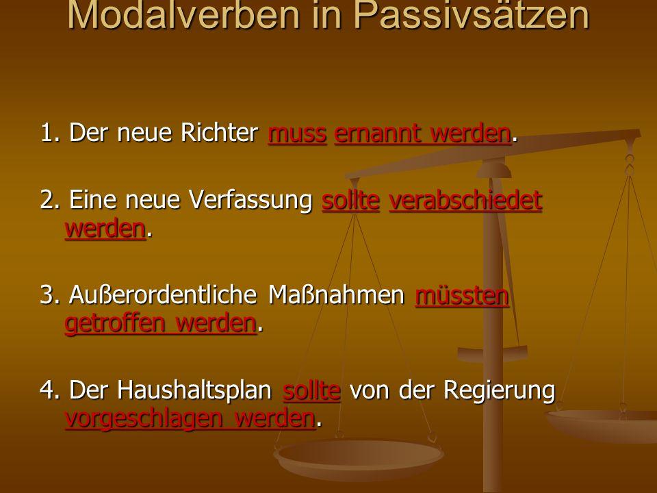 Modalverben in Passivsätzen 1. Der neue Richter muss ernannt werden. 2. Eine neue Verfassung sollte verabschiedet werden. 3. Außerordentliche Maßnahme