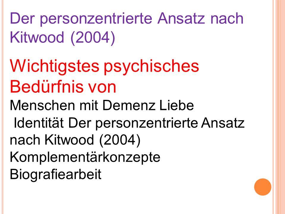Der personzentrierte Ansatz nach Kitwood (2004) Komplementärkonzepte Biografiearbeit Validation Basale Stimulation Snoezelen Humor Sinnesgarten (Haus-)Tiere Umgebungsgestaltung Dementia Care Mapping (DCM)