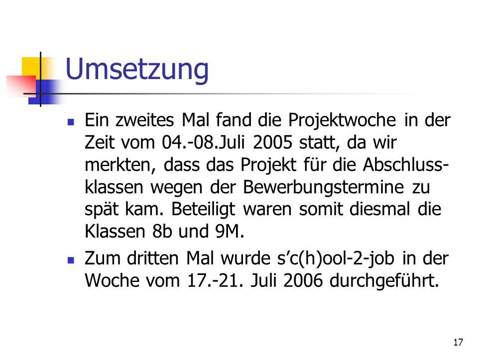 17 Umsetzung Ein zweites Mal fand die Projektwoche in der Zeit vom 04.-08.Juli 2005 statt, da wir merkten, dass das Projekt für die Abschluss- klassen