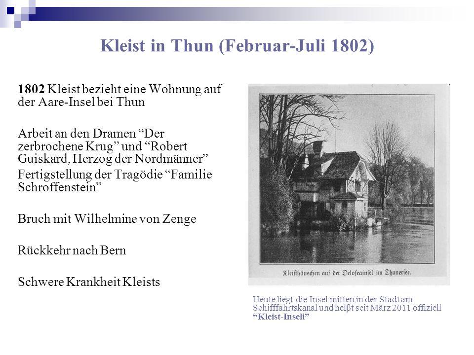 Kleist in Thun (Februar-Juli 1802) 1802 Kleist bezieht eine Wohnung auf der Aare-Insel bei Thun Arbeit an den Dramen Der zerbrochene Krug und Robert G