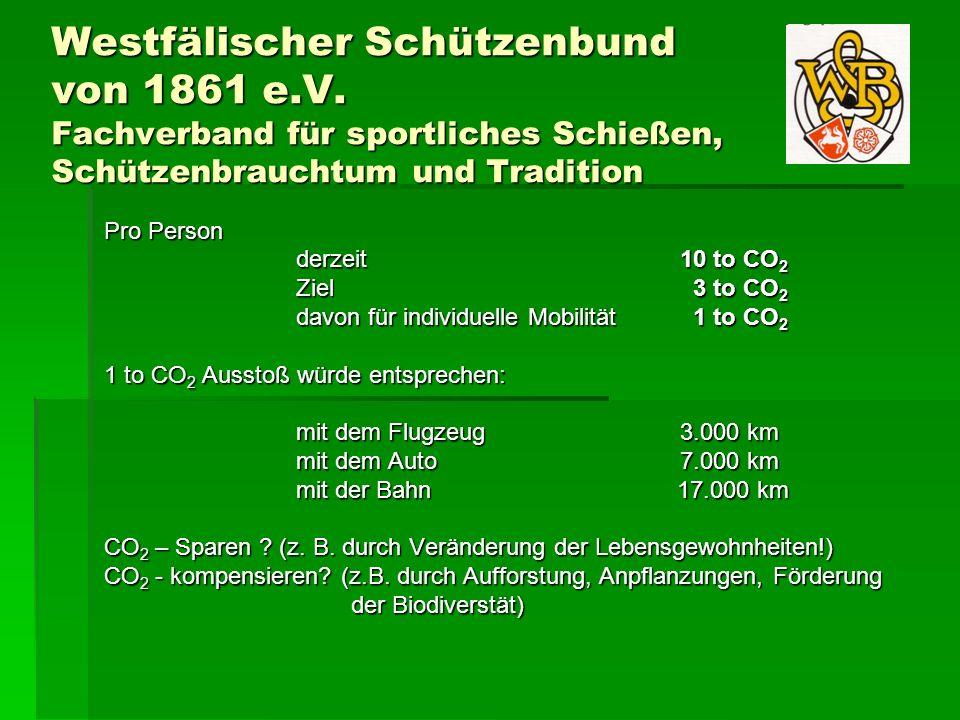 Westfälischer Schützenbund von 1861 e.V. Fachverband für sportliches Schießen, Schützenbrauchtum und Tradition Pro Person derzeit 10 to CO 2 Ziel 3 to