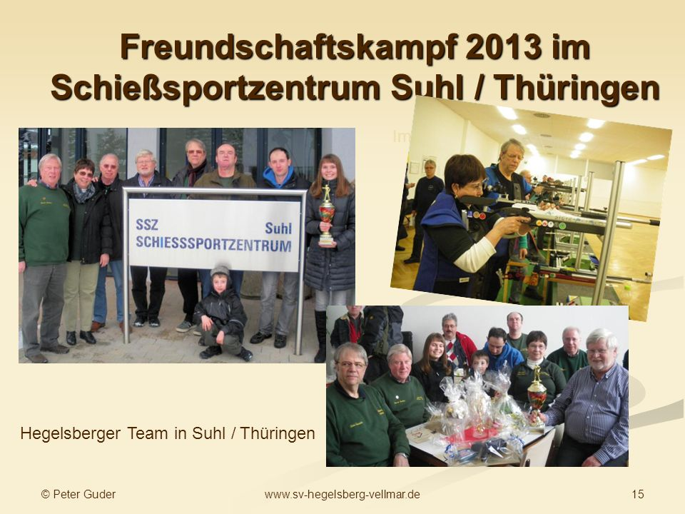 © Peter Guder 15www.sv-hegelsberg-vellmar.de Freundschaftskampf 2013 im Schießsportzentrum Suhl / Thüringen Hegelsberger Team in Suhl / Thüringen Im Wettkampf Siegerehrung