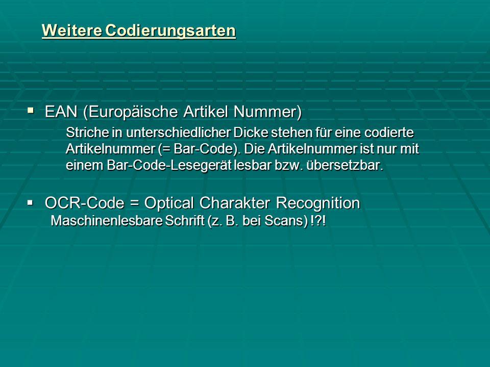 Weitere Codierungsarten EAN (Europäische Artikel Nummer) EAN (Europäische Artikel Nummer) Striche in unterschiedlicher Dicke stehen für eine codierte Artikelnummer (= Bar-Code).