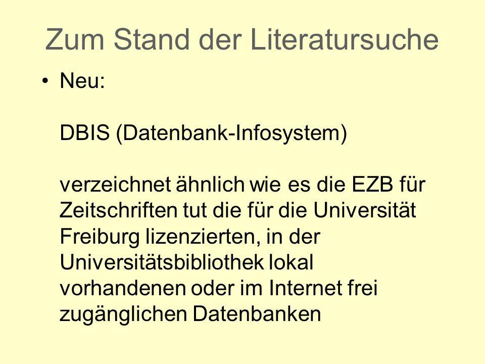 Zum Stand der Literatursuche Neu: DBIS (Datenbank-Infosystem) verzeichnet ähnlich wie es die EZB für Zeitschriften tut die für die Universität Freiburg lizenzierten, in der Universitätsbibliothek lokal vorhandenen oder im Internet frei zugänglichen Datenbanken