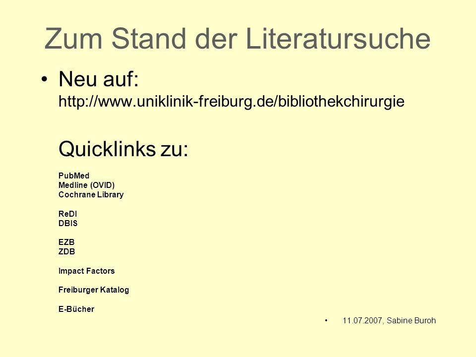 Zum Stand der Literatursuche Neu auf: http://www.uniklinik-freiburg.de/bibliothekchirurgie Quicklinks zu: PubMed Medline (OVID) Cochrane Library ReDI DBIS EZB ZDB Impact Factors Freiburger Katalog E-Bücher 11.07.2007, Sabine Buroh