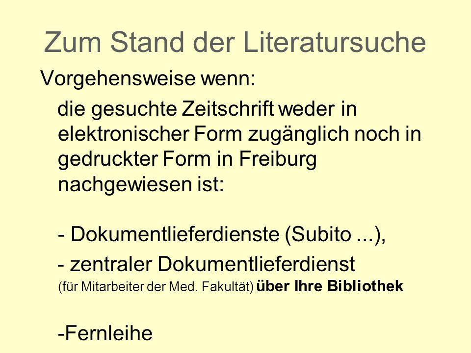 Zum Stand der Literatursuche Vorgehensweise wenn: die gesuchte Zeitschrift weder in elektronischer Form zugänglich noch in gedruckter Form in Freiburg nachgewiesen ist: - Dokumentlieferdienste (Subito...), - zentraler Dokumentlieferdienst (für Mitarbeiter der Med.