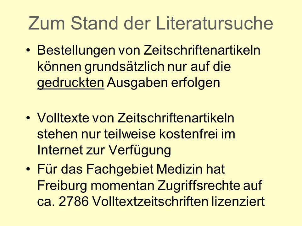 Zum Stand der Literatursuche Bestellungen von Zeitschriftenartikeln können grundsätzlich nur auf die gedruckten Ausgaben erfolgen Volltexte von Zeitschriftenartikeln stehen nur teilweise kostenfrei im Internet zur Verfügung Für das Fachgebiet Medizin hat Freiburg momentan Zugriffsrechte auf ca.