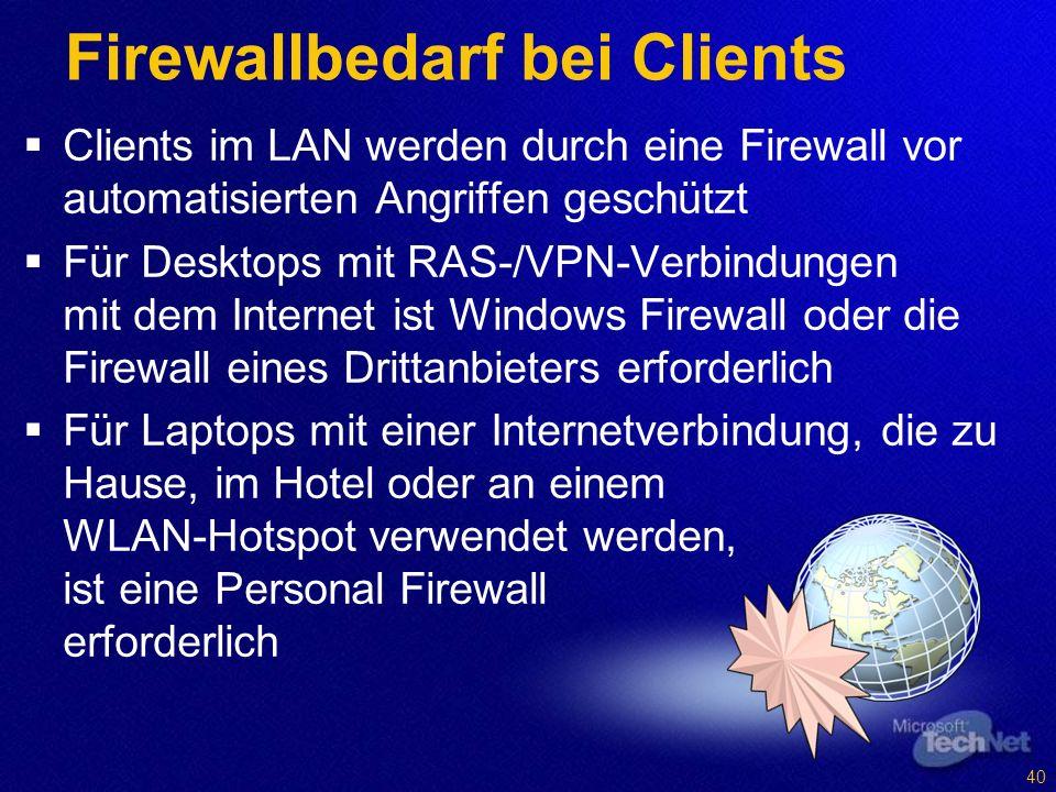Clients im LAN werden durch eine Firewall vor automatisierten Angriffen geschützt Für Desktops mit RAS-/VPN-Verbindungen mit dem Internet ist Windows Firewall oder die Firewall eines Drittanbieters erforderlich Für Laptops mit einer Internetverbindung, die zu Hause, im Hotel oder an einem WLAN-Hotspot verwendet werden, ist eine Personal Firewall erforderlich Firewallbedarf bei Clients 40