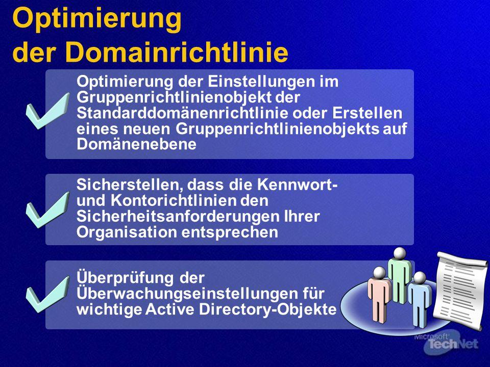 Optimierung der Domainrichtlinie Sicherstellen, dass die Kennwort- und Kontorichtlinien den Sicherheitsanforderungen Ihrer Organisation entsprechen Optimierung der Einstellungen im Gruppenrichtlinienobjekt der Standarddomänenrichtlinie oder Erstellen eines neuen Gruppenrichtlinienobjekts auf Domänenebene Überprüfung der Überwachungseinstellungen für wichtige Active Directory-Objekte