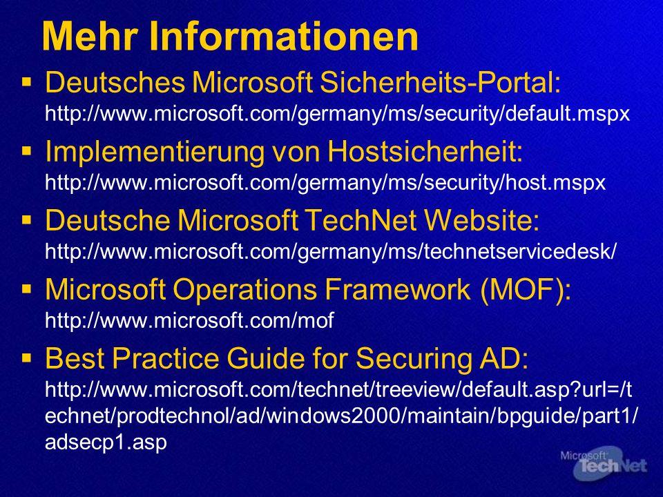 Mehr Informationen Deutsches Microsoft Sicherheits-Portal: http://www.microsoft.com/germany/ms/security/default.mspx Implementierung von Hostsicherheit: http://www.microsoft.com/germany/ms/security/host.mspx Deutsche Microsoft TechNet Website: http://www.microsoft.com/germany/ms/technetservicedesk/ Microsoft Operations Framework (MOF): http://www.microsoft.com/mof Best Practice Guide for Securing AD: http://www.microsoft.com/technet/treeview/default.asp?url=/t echnet/prodtechnol/ad/windows2000/maintain/bpguide/part1/ adsecp1.asp