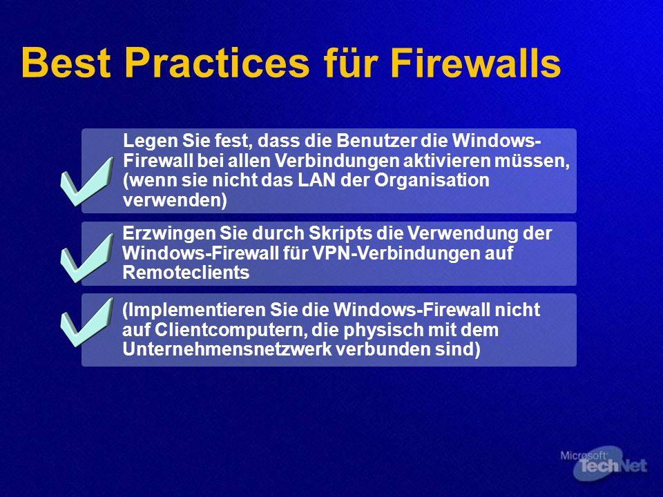 Best Practices für Firewalls Legen Sie fest, dass die Benutzer die Windows- Firewall bei allen Verbindungen aktivieren müssen, (wenn sie nicht das LAN der Organisation verwenden) Erzwingen Sie durch Skripts die Verwendung der Windows-Firewall für VPN-Verbindungen auf Remoteclients (Implementieren Sie die Windows-Firewall nicht auf Clientcomputern, die physisch mit dem Unternehmensnetzwerk verbunden sind)