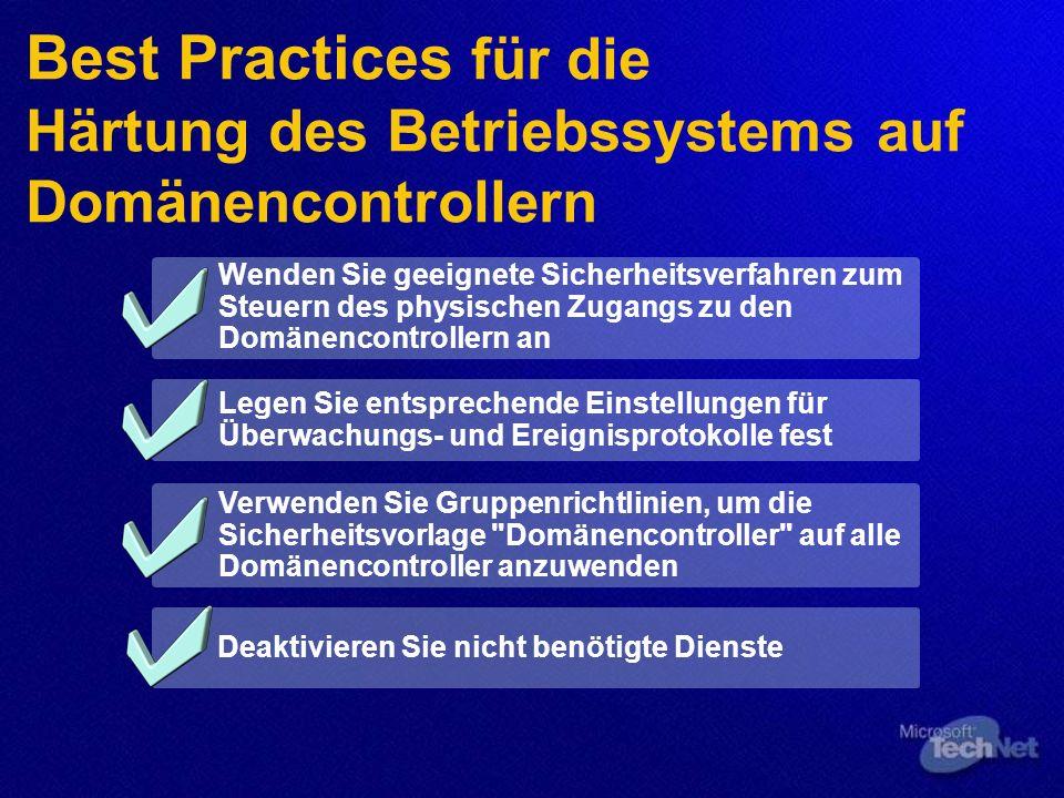 Best Practices für die Härtung des Betriebssystems auf Domänencontrollern Wenden Sie geeignete Sicherheitsverfahren zum Steuern des physischen Zugangs zu den Domänencontrollern an Legen Sie entsprechende Einstellungen für Überwachungs- und Ereignisprotokolle fest Verwenden Sie Gruppenrichtlinien, um die Sicherheitsvorlage Domänencontroller auf alle Domänencontroller anzuwenden Deaktivieren Sie nicht benötigte Dienste