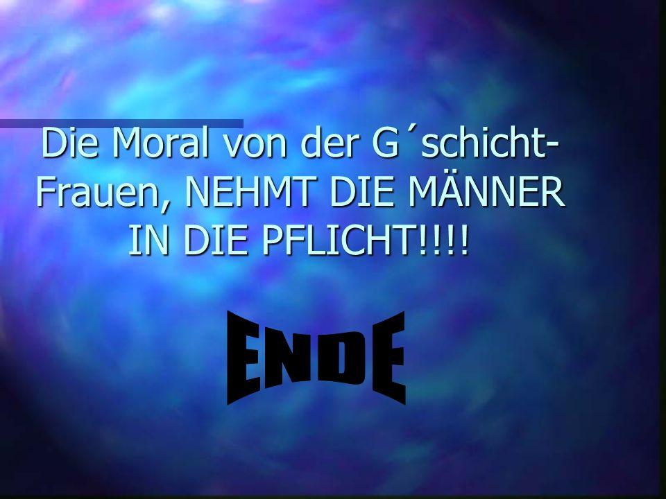 Die Moral von der G´schicht- Frauen, NEHMT DIE MÄNNER IN DIE PFLICHT!!!!