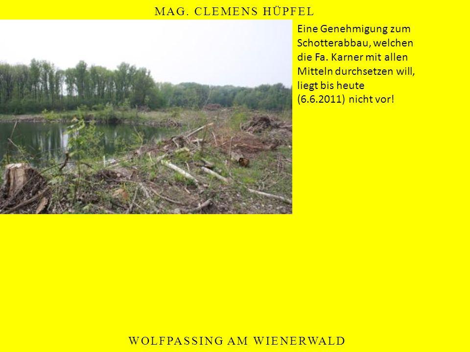 MAG. CLEMENS HÜPFEL WOLFPASSING AM WIENERWALD Eine Genehmigung zum Schotterabbau, welchen die Fa. Karner mit allen Mitteln durchsetzen will, liegt bis