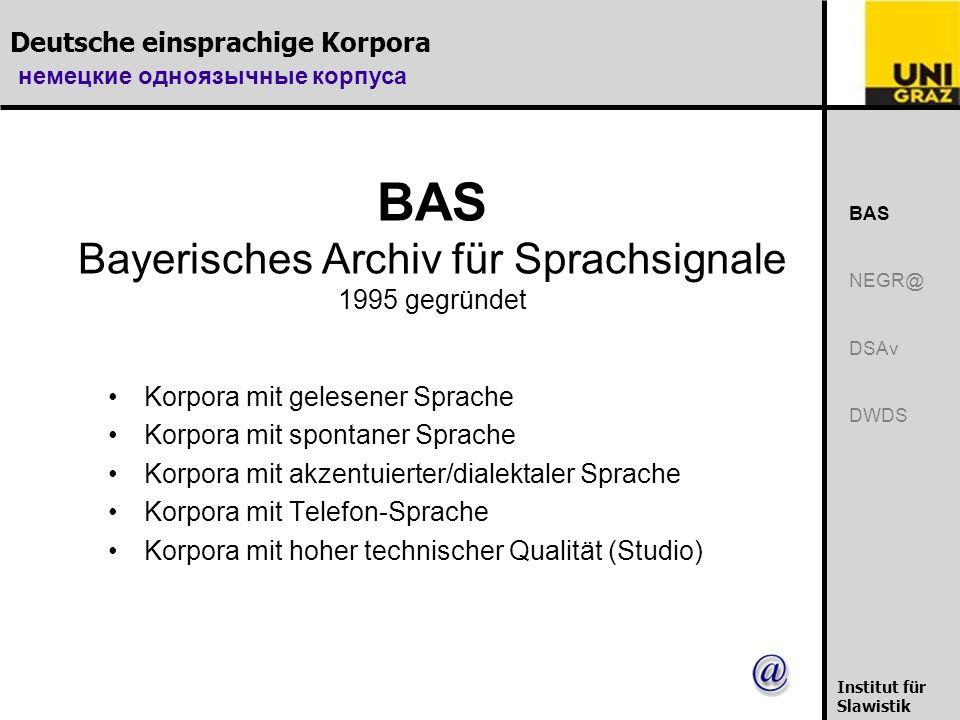 немецкие одноязычные корпуса Institut für Slawistik BAS Bayerisches Archiv für Sprachsignale 1995 gegründet Korpora mit gelesener Sprache Korpora mit spontaner Sprache Korpora mit akzentuierter/dialektaler Sprache Korpora mit Telefon-Sprache Korpora mit hoher technischer Qualität (Studio) BAS NEGR@ DSAv DWDS