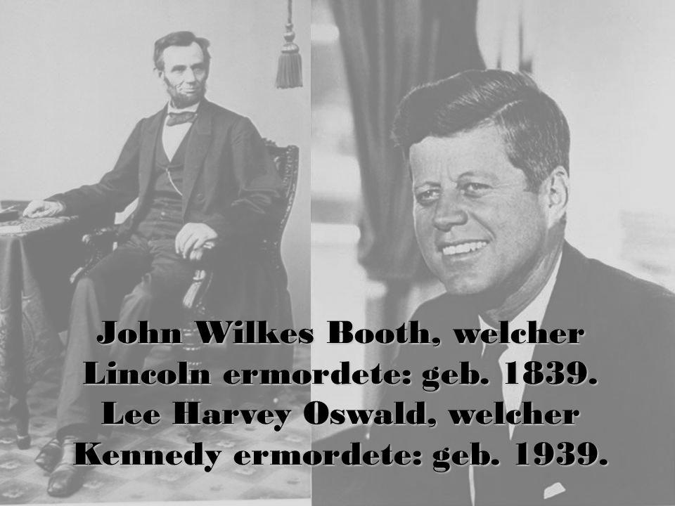 John Wilkes Booth, welcher Lincoln ermordete: geb. 1839. Lee Harvey Oswald, welcher Kennedy ermordete: geb. 1939.