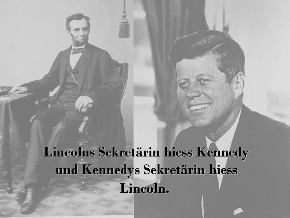Lincolns Sekretärin hiess Kennedy und Kennedys Sekretärin hiess Lincoln.