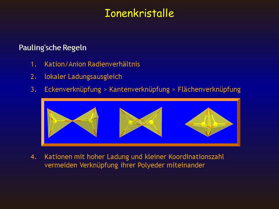 Ionenkristalle Pauling'sche Regeln 1.Kation/Anion Radienverhältnis 2.lokaler Ladungsausgleich 3.Eckenverknüpfung > Kantenverknüpfung > Flächenverknüpf