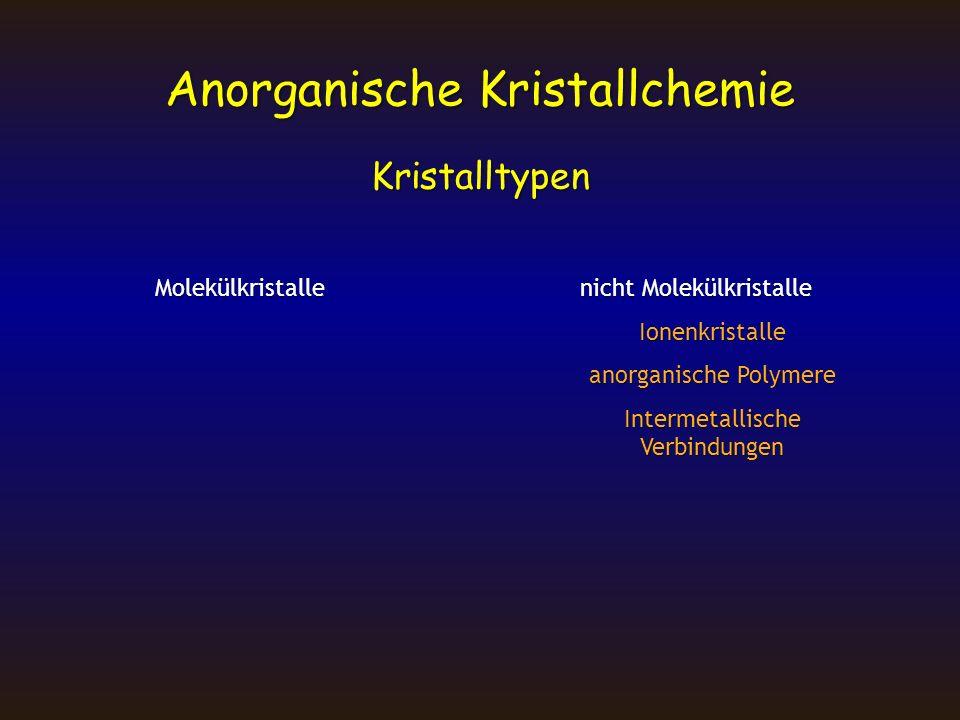 Kristalltypen Molekülkristalle nicht Molekülkristalle Ionenkristalle anorganische Polymere Intermetallische Verbindungen Anorganische Kristallchemie