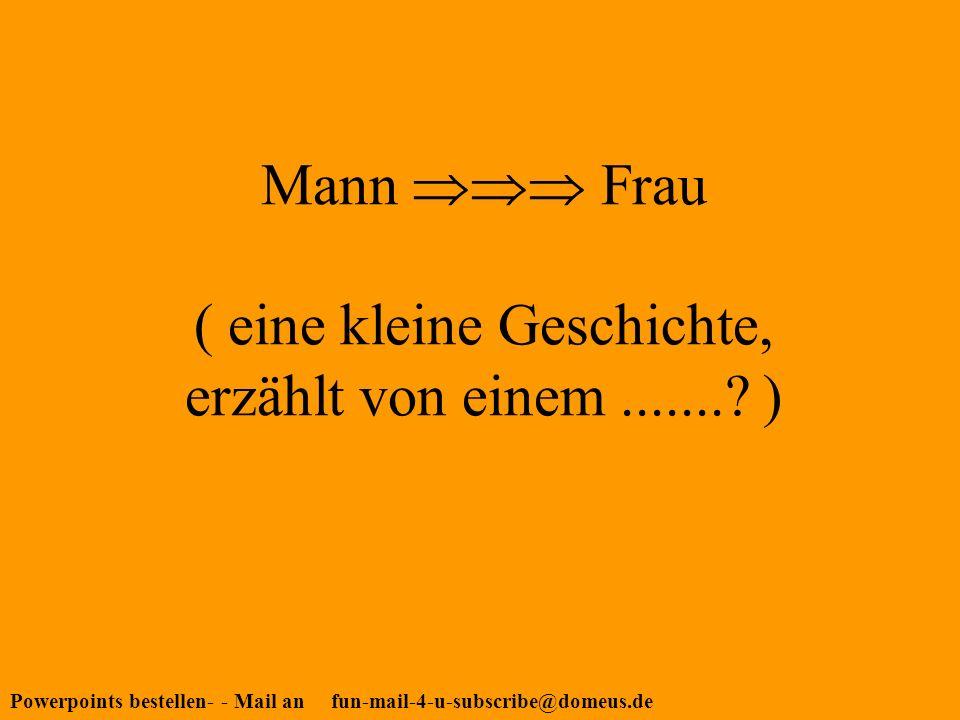Powerpoints bestellen- - Mail an fun-mail-4-u-subscribe@domeus.de Mann Frau ( eine kleine Geschichte, erzählt von einem........