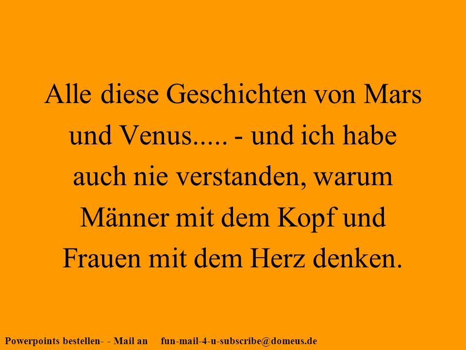 Powerpoints bestellen- - Mail an fun-mail-4-u-subscribe@domeus.de Alle diese Geschichten von Mars und Venus.....