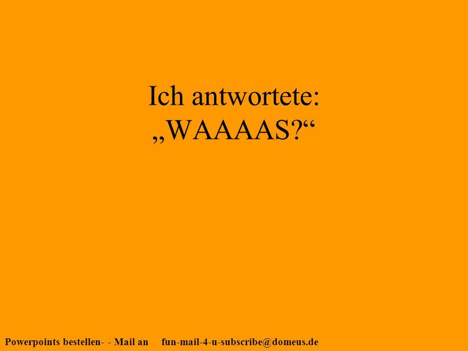 Powerpoints bestellen- - Mail an fun-mail-4-u-subscribe@domeus.de Ich antwortete: WAAAAS