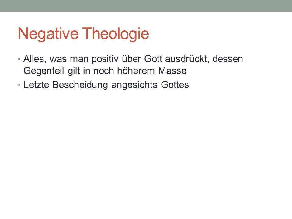 Negative Theologie Alles, was man positiv über Gott ausdrückt, dessen Gegenteil gilt in noch höherem Masse Letzte Bescheidung angesichts Gottes