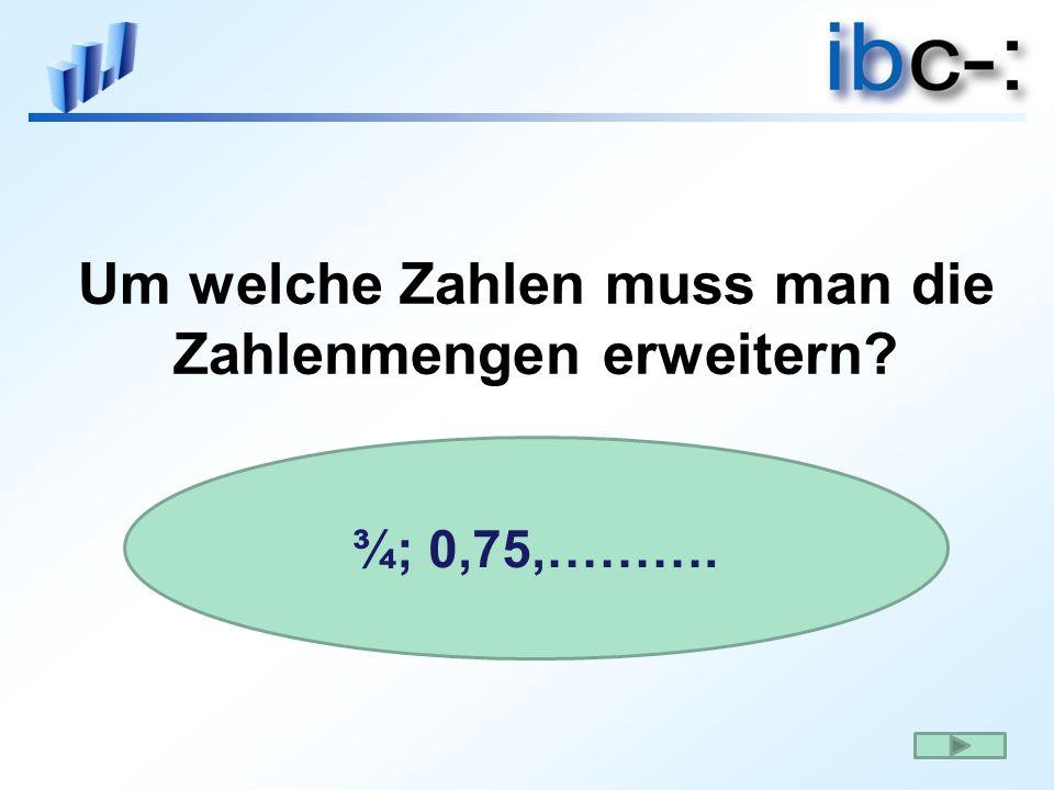 Um welche Zahlen muss man die Zahlenmengen erweitern? ¾; 0,75,……….