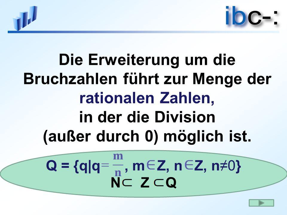 Die Erweiterung um die Bruchzahlen führt zur Menge der rationalen Zahlen, in der die Division (außer durch 0) möglich ist. Q = {q|q, m Z, n Z, n0} N Z