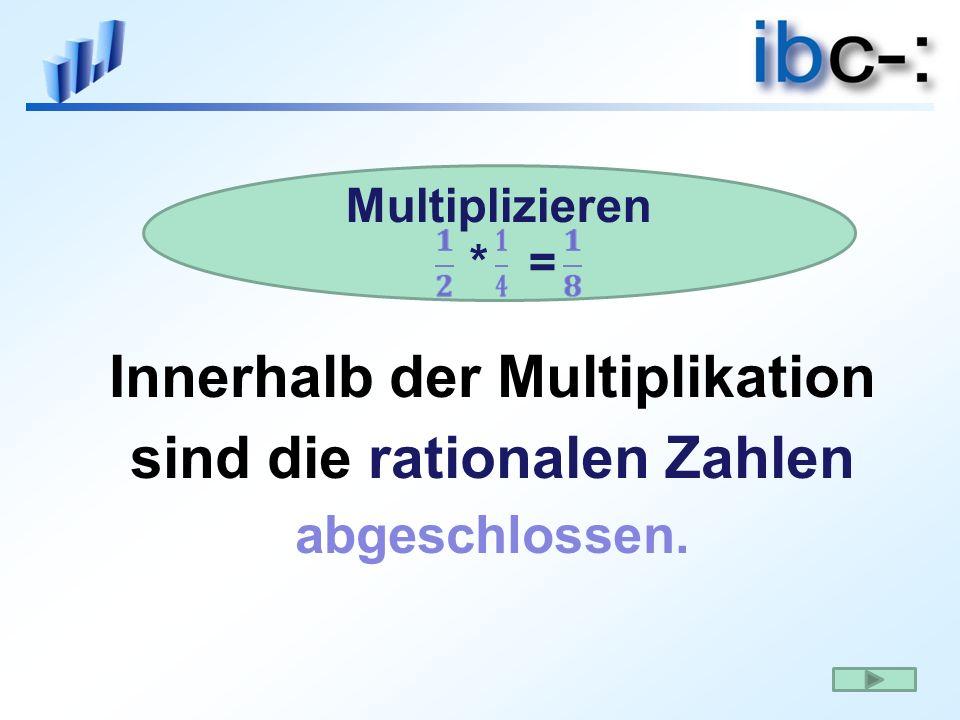 Innerhalb der Multiplikation sind die rationalen Zahlen abgeschlossen. Multiplizieren * =