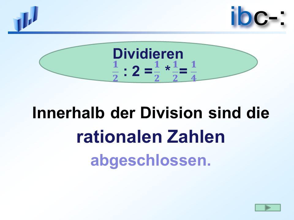dividieren: : 2 =.= Innerhalb der Division sind die rationalen Zahlen abgeschlossen.