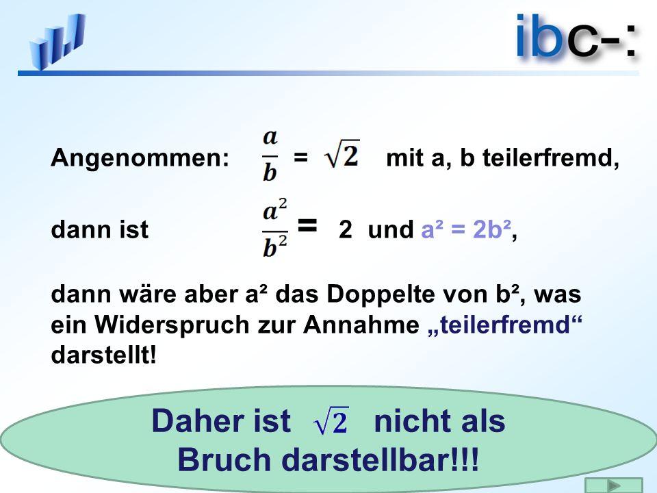 Angenommen: = mit a, b teilerfremd, dann ist = 2 und a² = 2b², dann wäre aber a² das Doppelte von b², was ein Widerspruch zur Annahme teilerfremd darstellt.