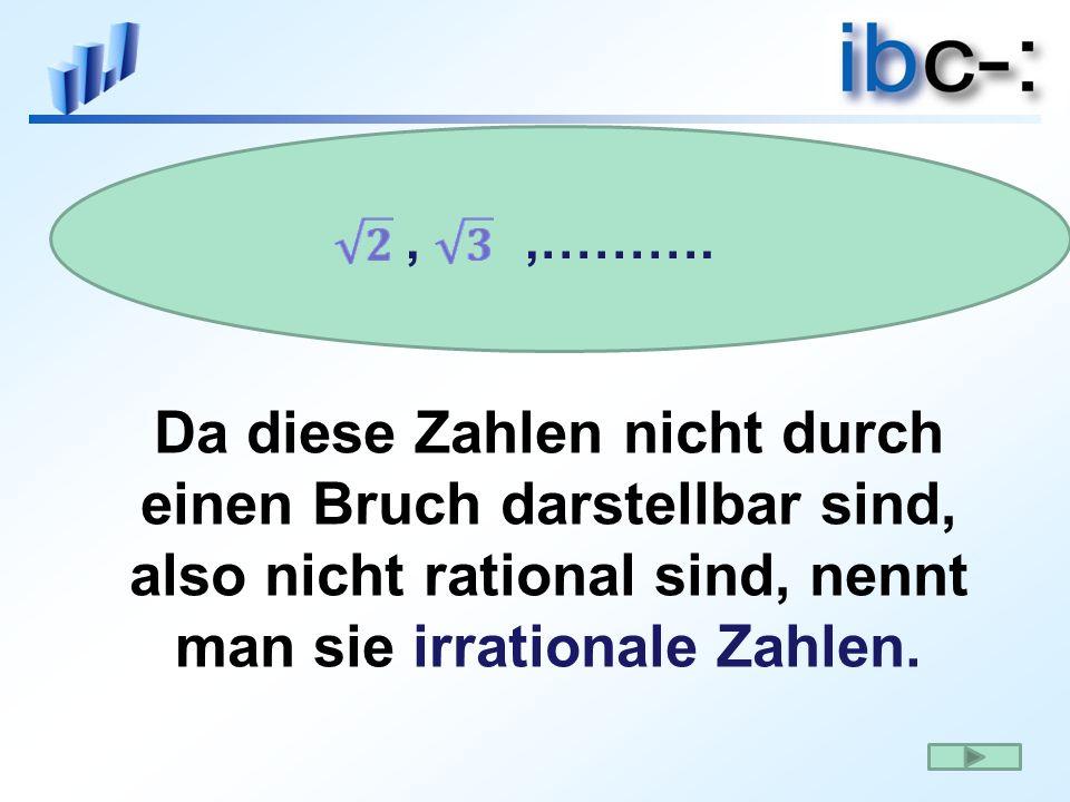 Da diese Zahlen nicht durch einen Bruch darstellbar sind, also nicht rational sind, nennt man sie irrationale Zahlen.,,……….