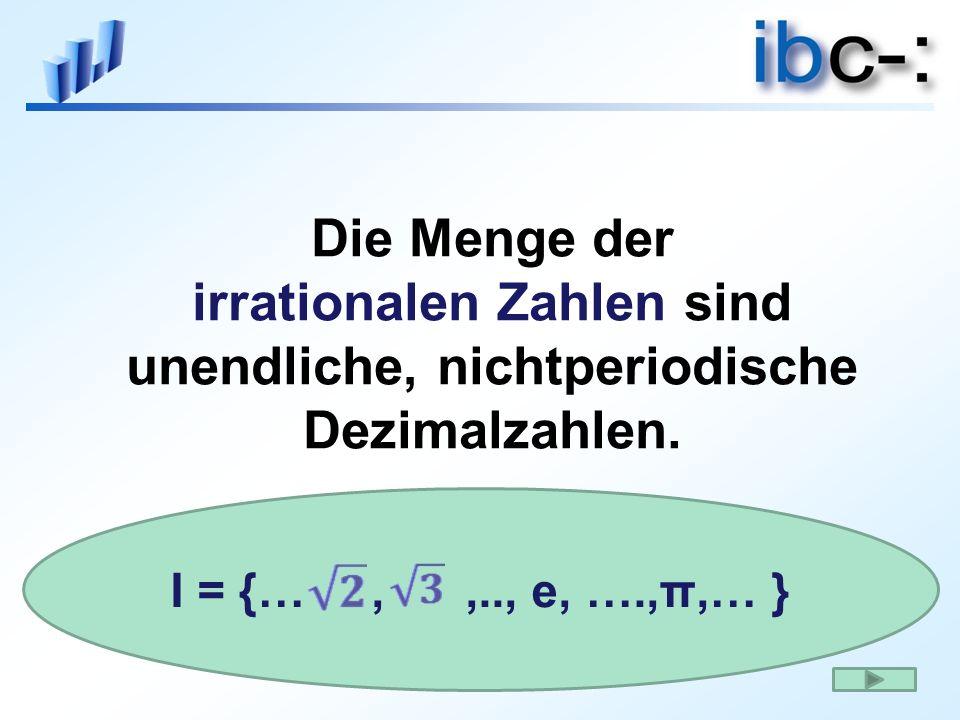 Die Menge der irrationalen Zahlen sind unendliche, nichtperiodische Dezimalzahlen. I = {…,,.., e, ….,π,… }