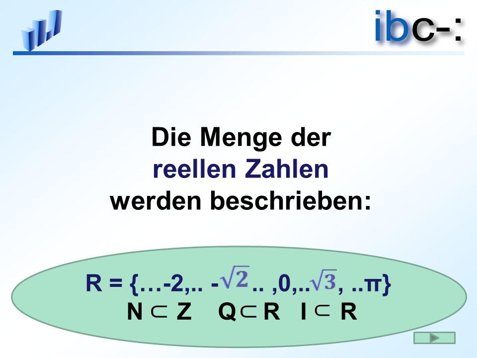 Die Menge der reellen Zahlen werden beschrieben: R = {…-2,.. -..,0,..,..π} N Z Q R I R