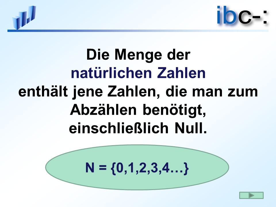 Die Menge der natürlichen Zahlen enthält jene Zahlen, die man zum Abzählen benötigt, einschließlich Null. N = {0,1,2,3,4…}
