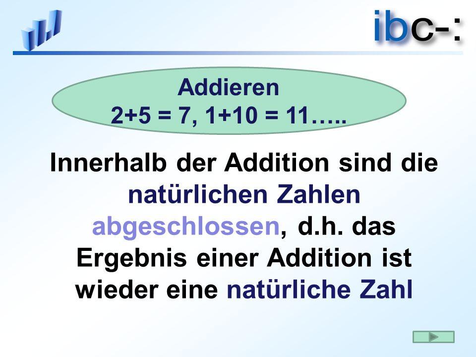 Innerhalb der Addition sind die natürlichen Zahlen abgeschlossen, d.h. das Ergebnis einer Addition ist wieder eine natürliche Zahl Addieren 2+5 = 7, 1